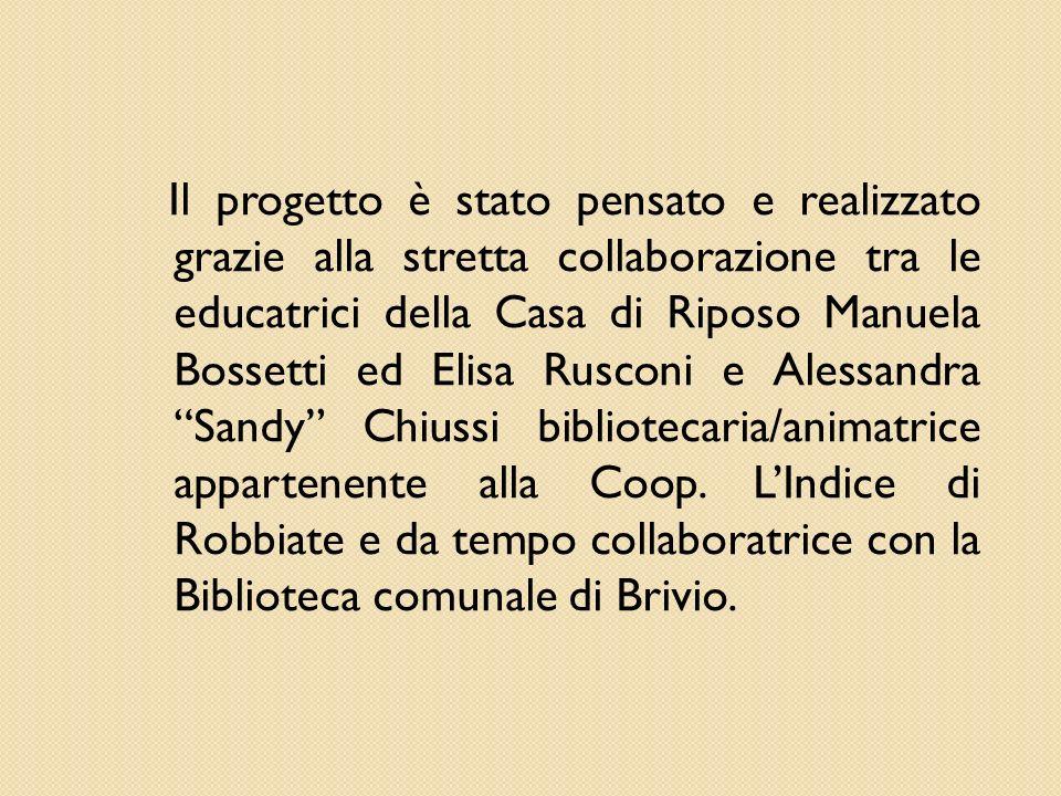 Il progetto è stato pensato e realizzato grazie alla stretta collaborazione tra le educatrici della Casa di Riposo Manuela Bossetti ed Elisa Rusconi e Alessandra Sandy Chiussi bibliotecaria/animatrice appartenente alla Coop.