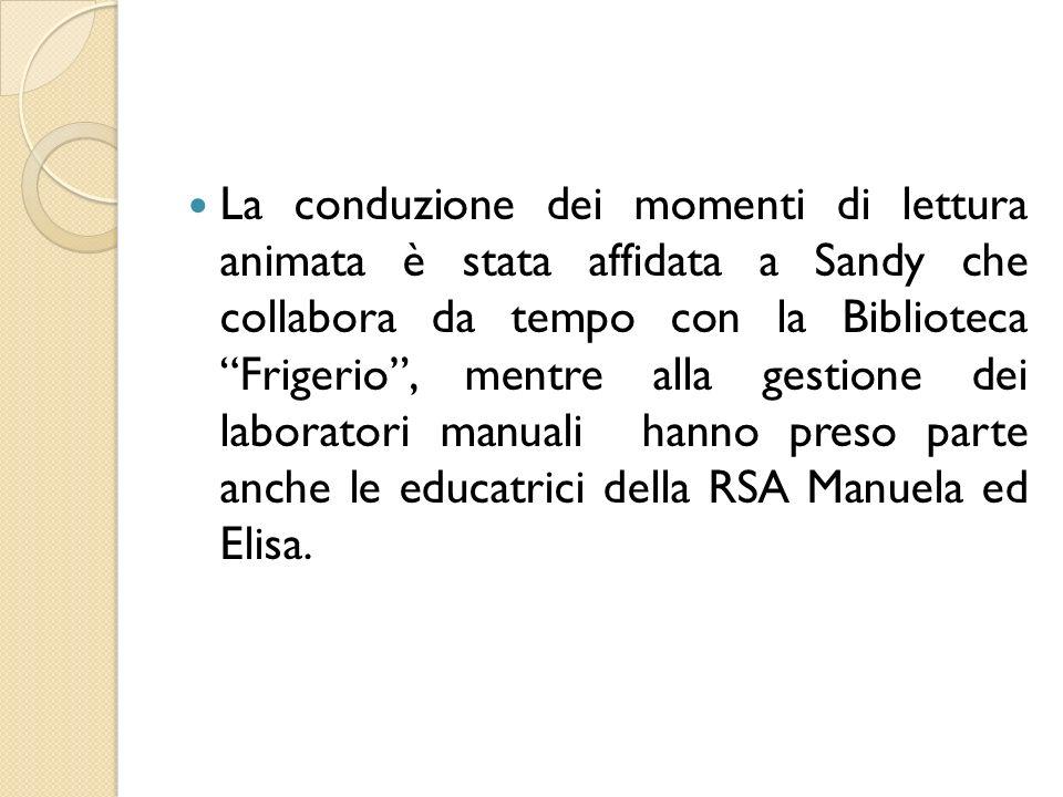 La conduzione dei momenti di lettura animata è stata affidata a Sandy che collabora da tempo con la Biblioteca Frigerio , mentre alla gestione dei laboratori manuali hanno preso parte anche le educatrici della RSA Manuela ed Elisa.