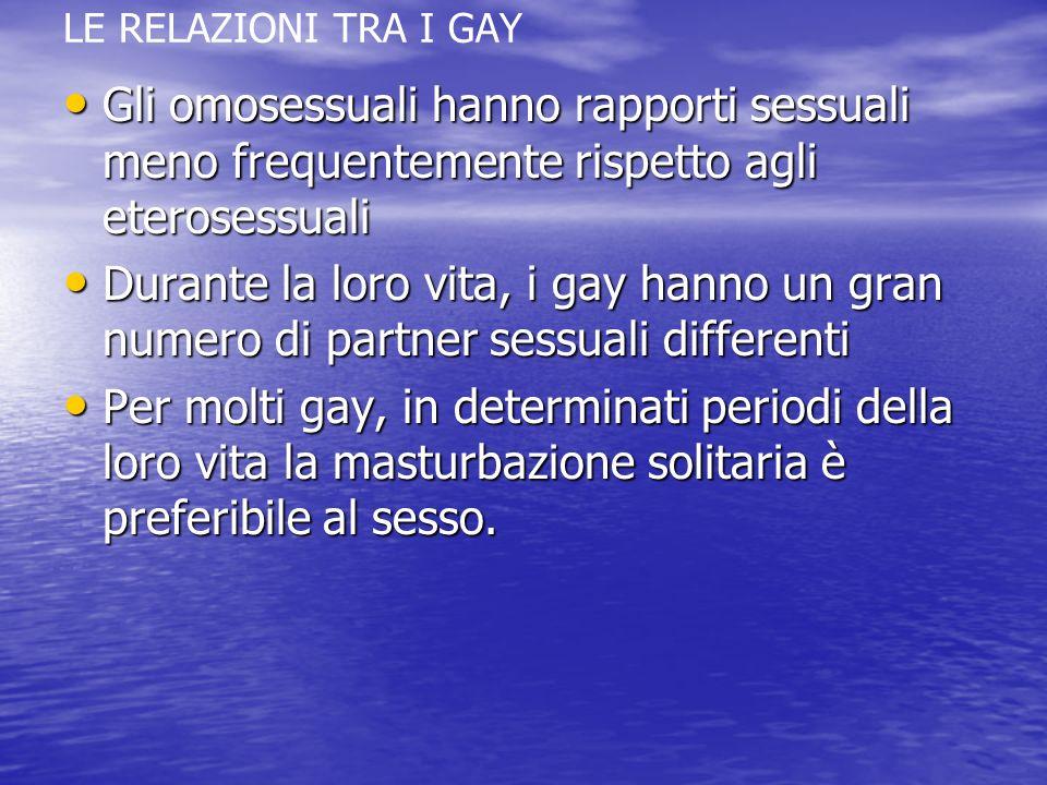LE RELAZIONI TRA I GAY Gli omosessuali hanno rapporti sessuali meno frequentemente rispetto agli eterosessuali.
