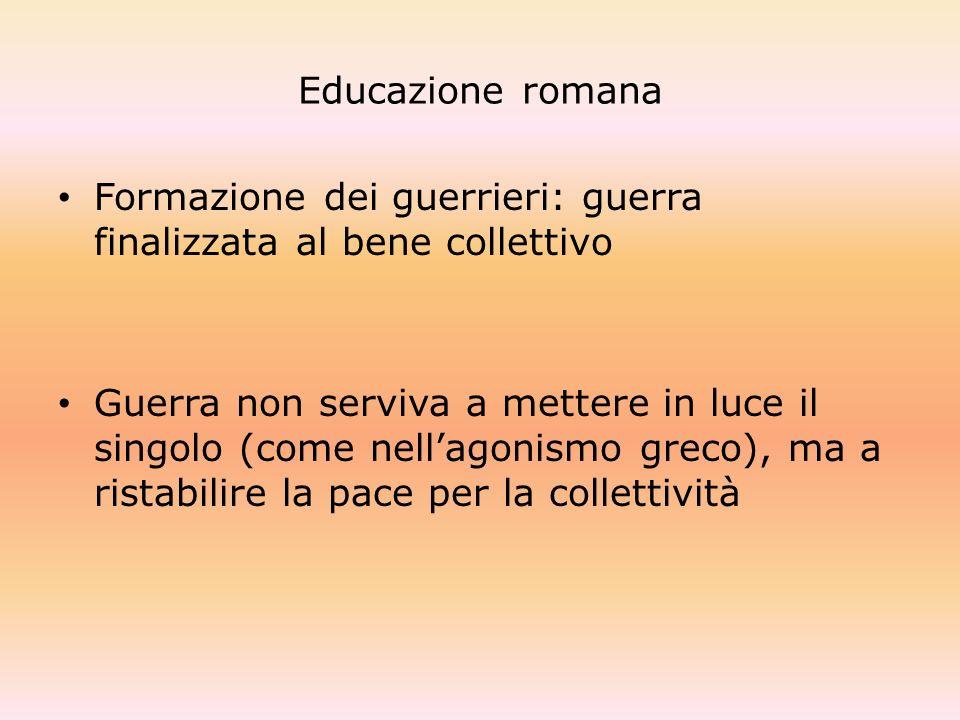 Educazione romana Formazione dei guerrieri: guerra finalizzata al bene collettivo.