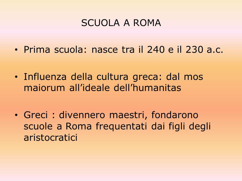 SCUOLA A ROMAPrima scuola: nasce tra il 240 e il 230 a.c. Influenza della cultura greca: dal mos maiorum all'ideale dell'humanitas.