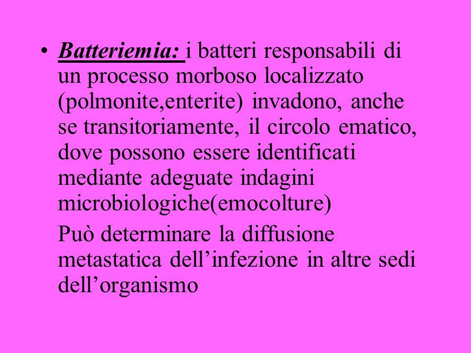 Batteriemia: i batteri responsabili di un processo morboso localizzato (polmonite,enterite) invadono, anche se transitoriamente, il circolo ematico, dove possono essere identificati mediante adeguate indagini microbiologiche(emocolture)