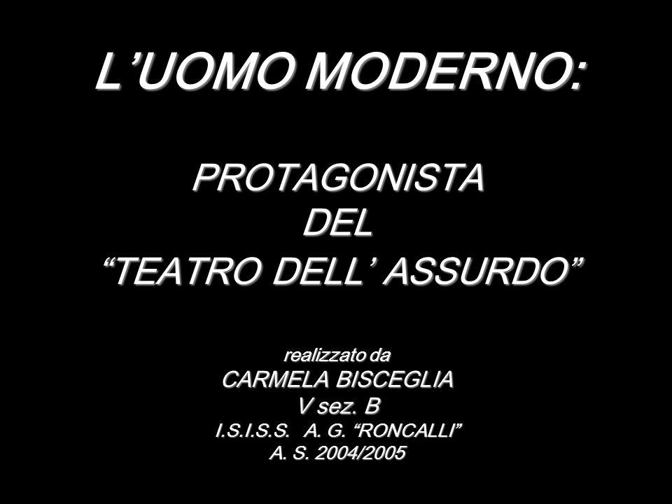 L'UOMO MODERNO: PROTAGONISTA DEL TEATRO DELL' ASSURDO realizzato da CARMELA BISCEGLIA V sez.
