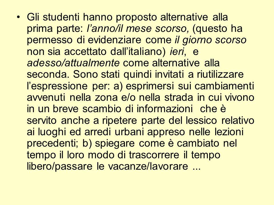 Gli studenti hanno proposto alternative alla prima parte: l'anno/il mese scorso, (questo ha permesso di evidenziare come il giorno scorso non sia accettato dall'italiano) ieri, e adesso/attualmente come alternative alla seconda.