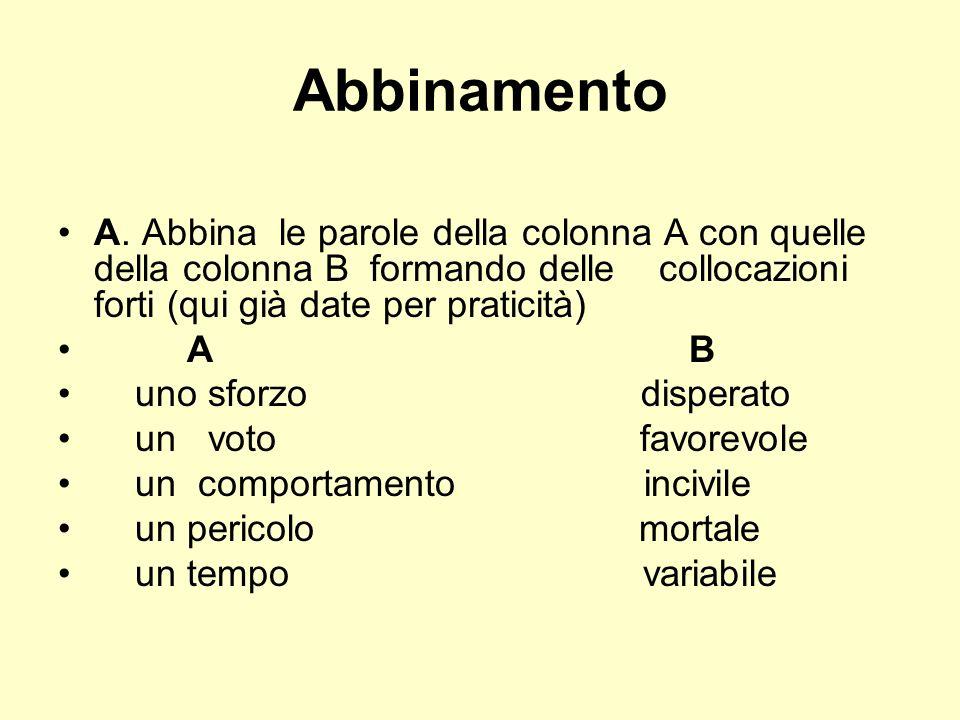 Abbinamento A. Abbina le parole della colonna A con quelle della colonna B formando delle collocazioni forti (qui già date per praticità)