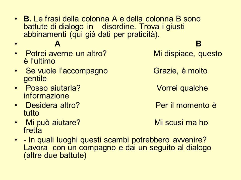 B. Le frasi della colonna A e della colonna B sono battute di dialogo in disordine. Trova i giusti abbinamenti (qui già dati per praticità).
