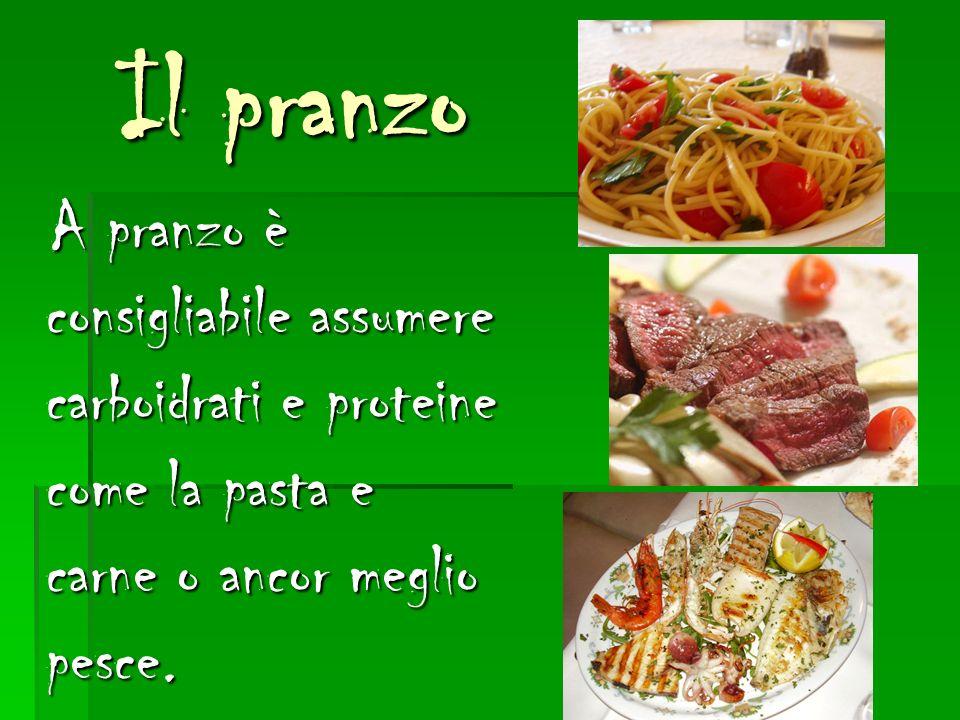 Il pranzo A pranzo è consigliabile assumere carboidrati e proteine come la pasta e carne o ancor meglio pesce.