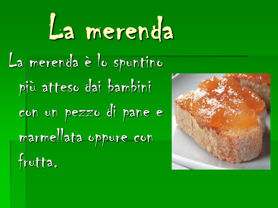 La merenda La merenda è lo spuntino più atteso dai bambini con un pezzo di pane e marmellata oppure con frutta.