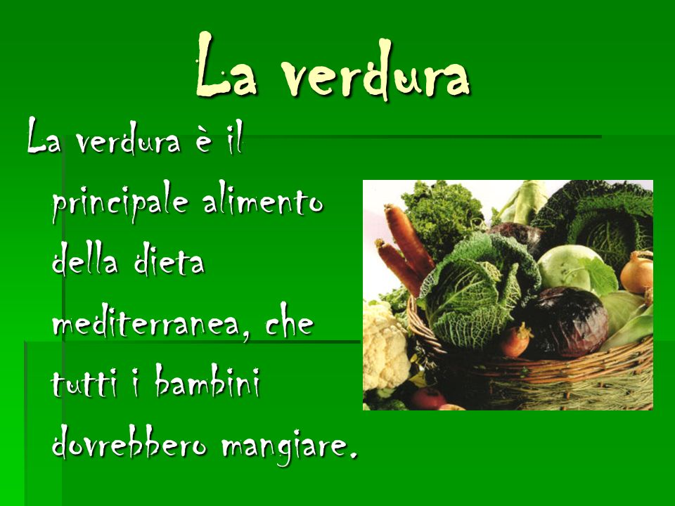 La verdura La verdura è il principale alimento della dieta mediterranea, che tutti i bambini dovrebbero mangiare.
