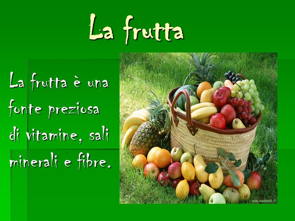 La frutta La frutta è una fonte preziosa di vitamine, sali minerali e fibre.