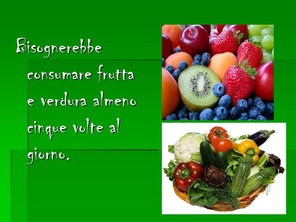 Bisognerebbe consumare frutta e verdura almeno cinque volte al giorno.