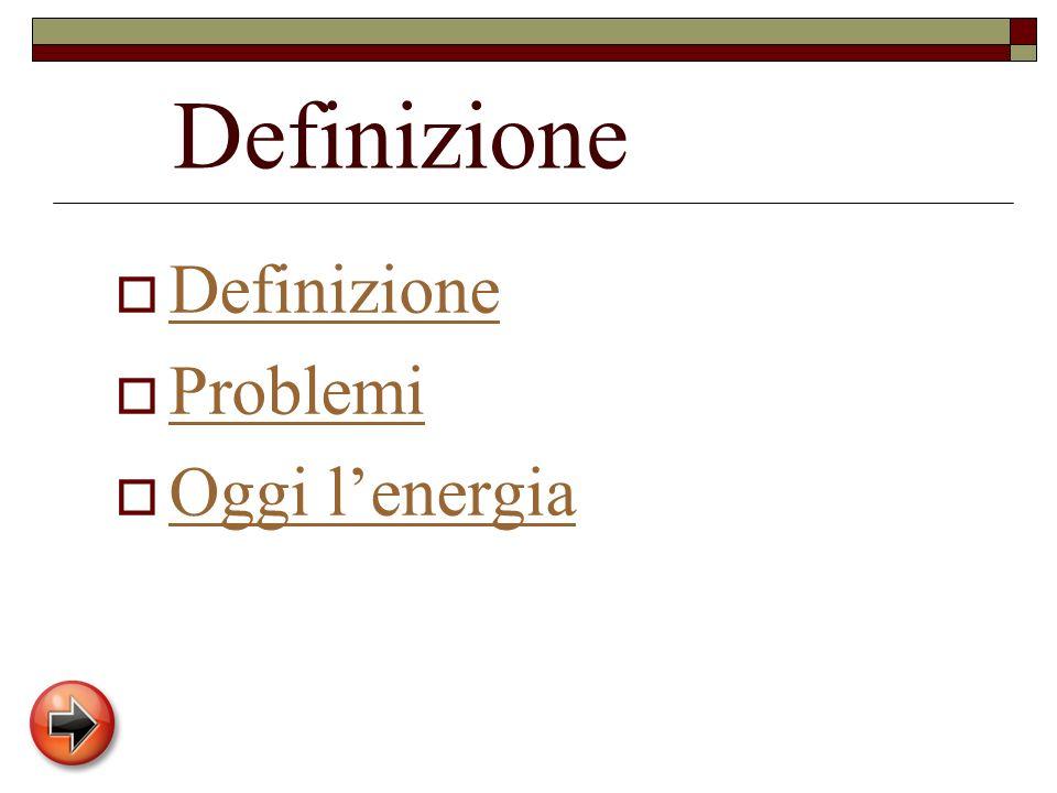 Definizione Definizione Problemi Oggi l'energia