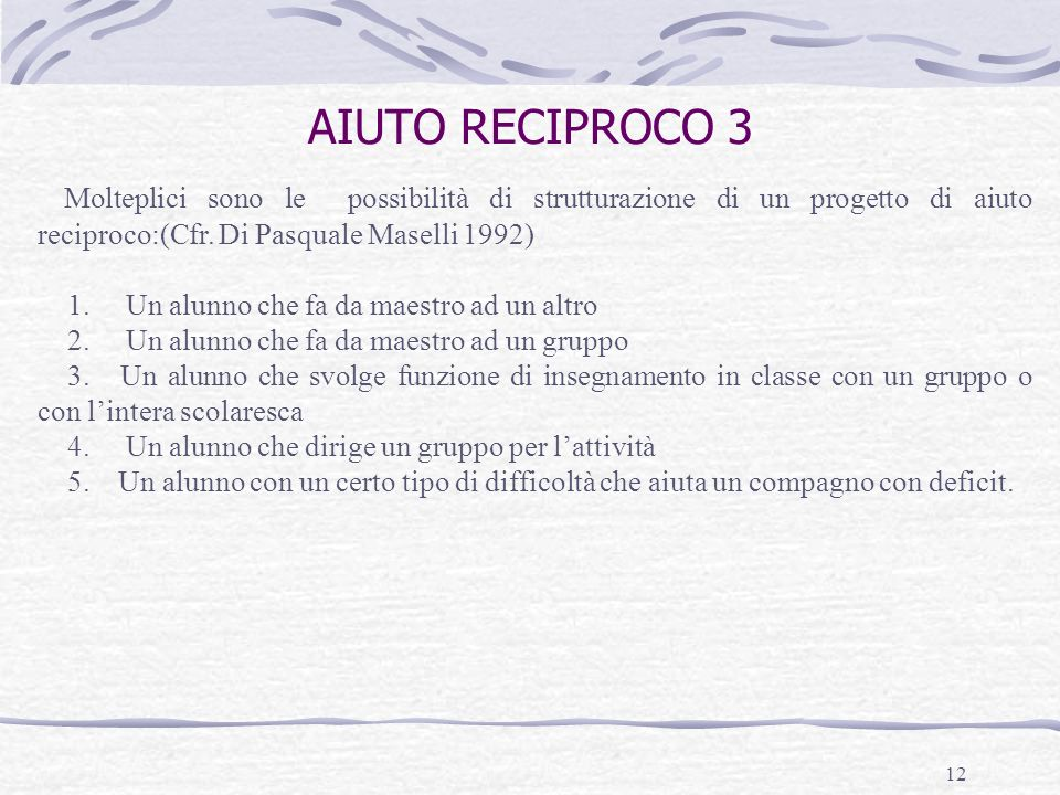 AIUTO RECIPROCO 3 Molteplici sono le possibilità di strutturazione di un progetto di aiuto reciproco:(Cfr. Di Pasquale Maselli 1992)