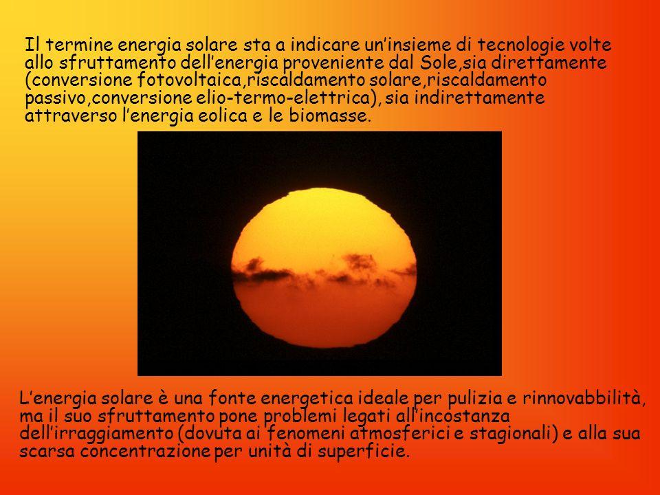 Il termine energia solare sta a indicare un'insieme di tecnologie volte allo sfruttamento dell'energia proveniente dal Sole,sia direttamente (conversione fotovoltaica,riscaldamento solare,riscaldamento passivo,conversione elio-termo-elettrica), sia indirettamente attraverso l'energia eolica e le biomasse.