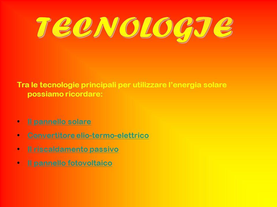TECNOLOGIE Tra le tecnologie principali per utilizzare l'energia solare possiamo ricordare: Il pannello solare.