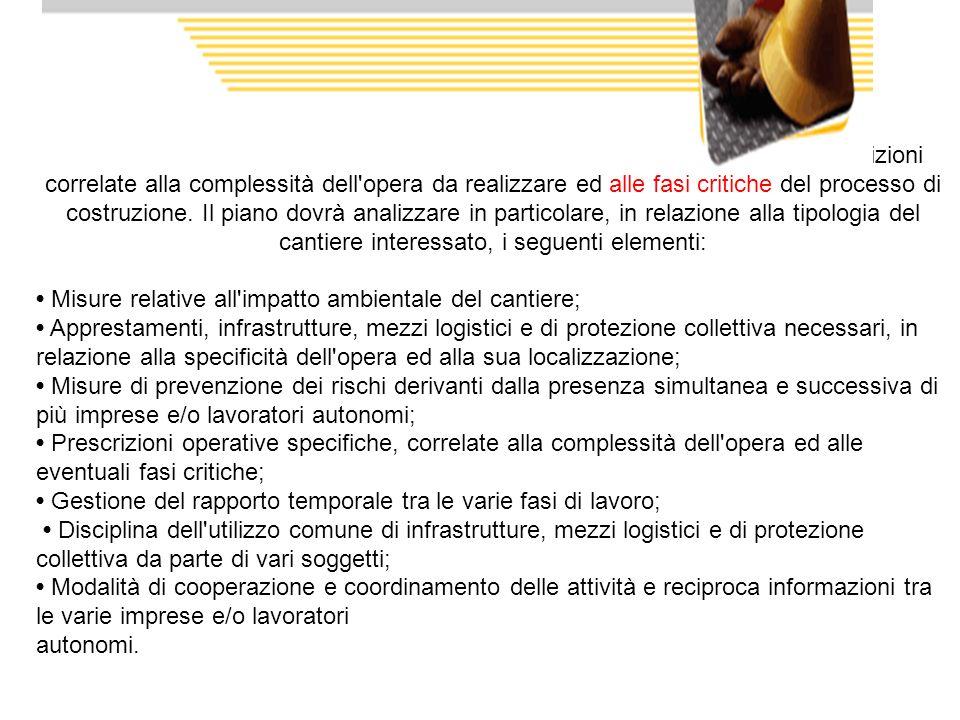 In sostanza il PSC deve essere costituito da una relazione tecnica e prescrizioni correlate alla complessità dell opera da realizzare ed alle fasi critiche del processo di costruzione. Il piano dovrà analizzare in particolare, in relazione alla tipologia del cantiere interessato, i seguenti elementi: