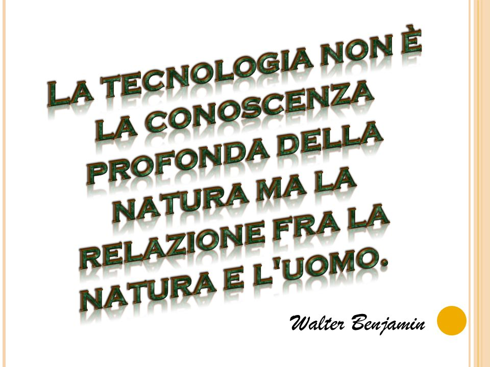 La tecnologia non è la conoscenza profonda della natura ma la relazione fra la natura e l uomo.