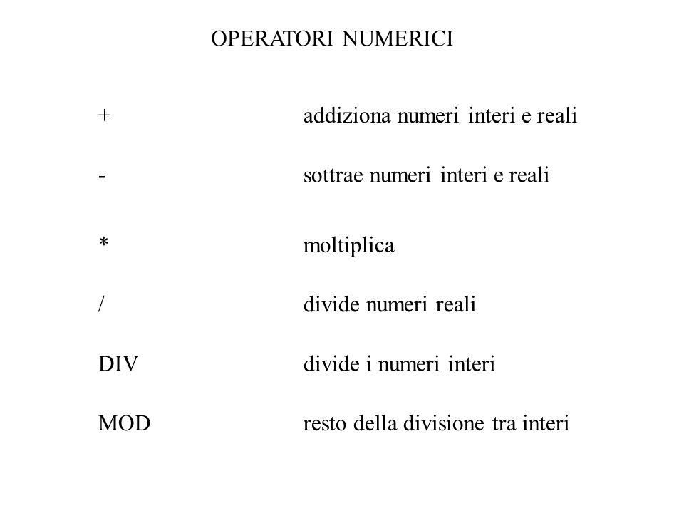 OPERATORI NUMERICI + addiziona numeri interi e reali. - sottrae numeri interi e reali. * moltiplica.