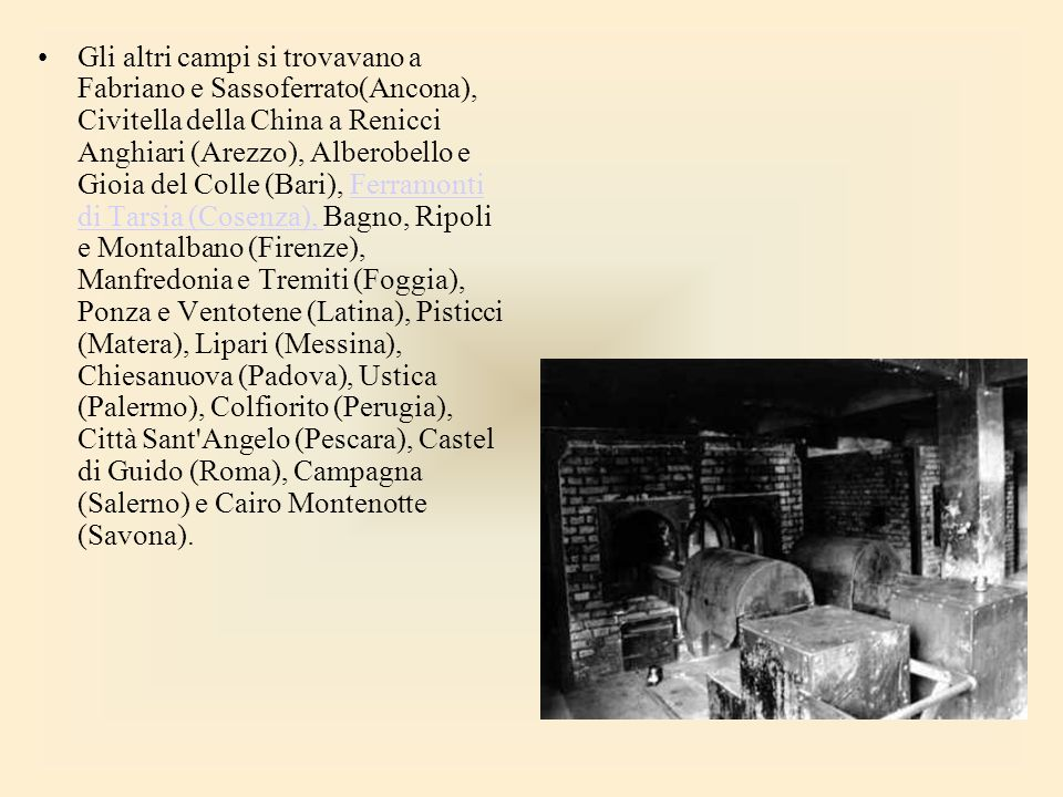 Gli altri campi si trovavano a Fabriano e Sassoferrato(Ancona), Civitella della China a Renicci Anghiari (Arezzo), Alberobello e Gioia del Colle (Bari), Ferramonti di Tarsia (Cosenza), Bagno, Ripoli e Montalbano (Firenze), Manfredonia e Tremiti (Foggia), Ponza e Ventotene (Latina), Pisticci (Matera), Lipari (Messina), Chiesanuova (Padova), Ustica (Palermo), Colfiorito (Perugia), Città Sant Angelo (Pescara), Castel di Guido (Roma), Campagna (Salerno) e Cairo Montenotte (Savona).