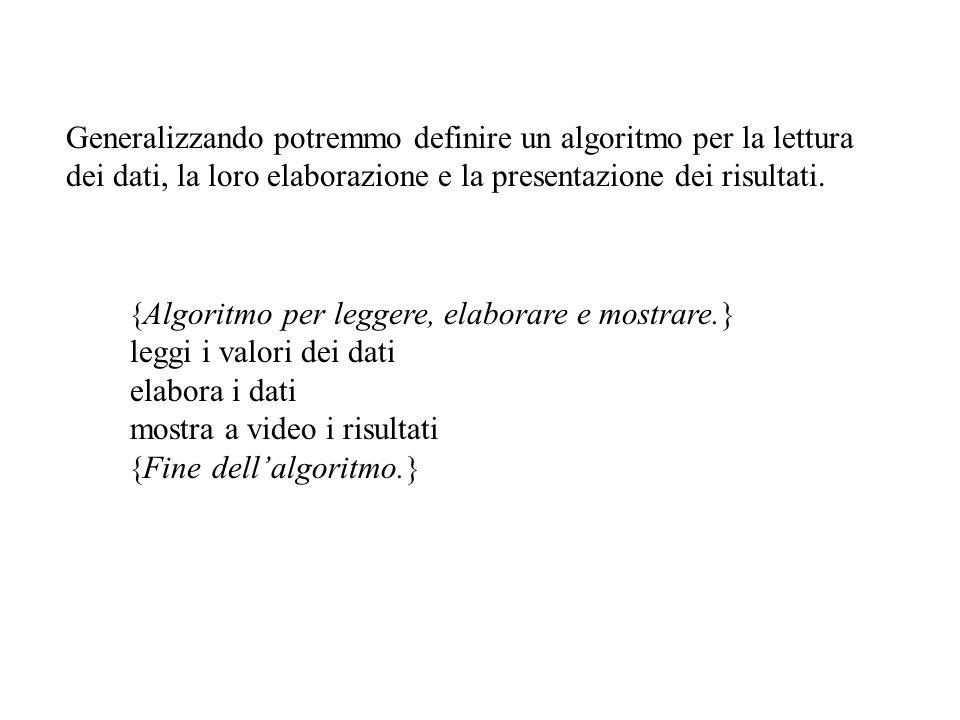 Generalizzando potremmo definire un algoritmo per la lettura dei dati, la loro elaborazione e la presentazione dei risultati.