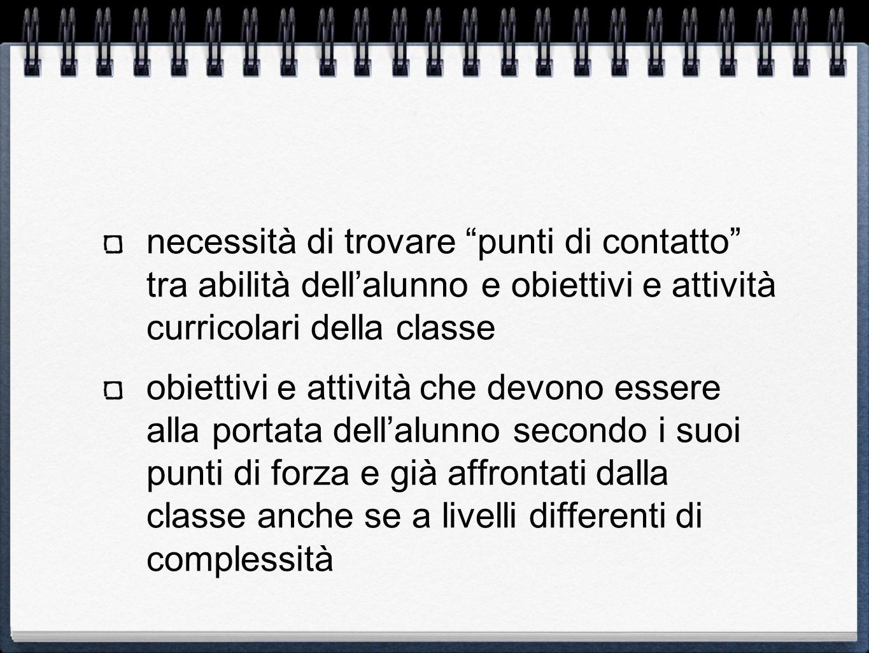 necessità di trovare punti di contatto tra abilità dell'alunno e obiettivi e attività curricolari della classe