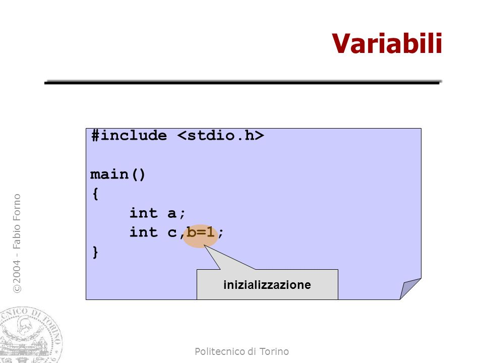 Variabili #include <stdio.h> main() { int a; int c,b=1; }