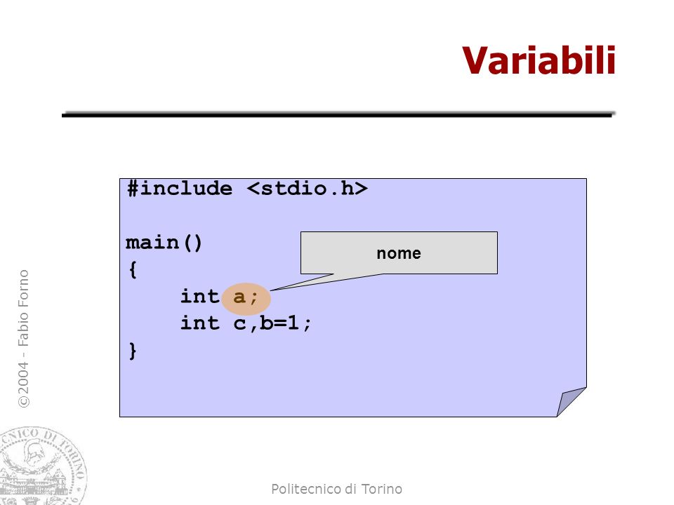 Variabili #include <stdio.h> main() { int a; int c,b=1; } nome