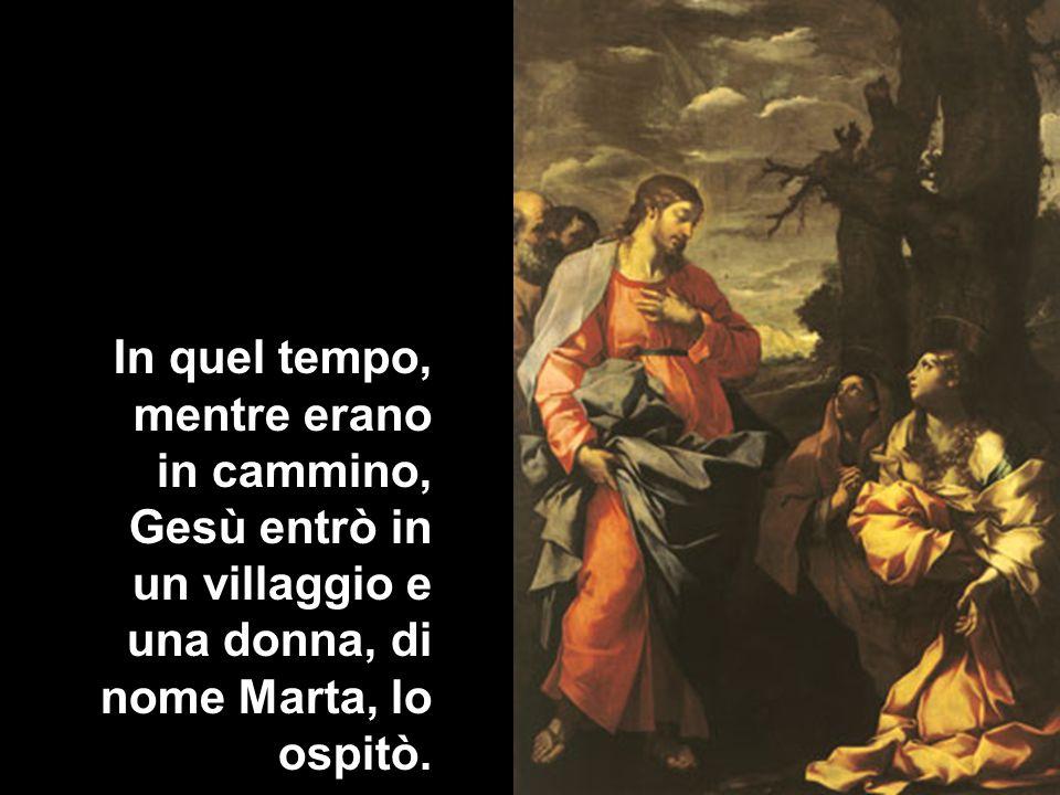 In quel tempo, mentre erano in cammino, Gesù entrò in un villaggio e una donna, di nome Marta, lo ospitò.