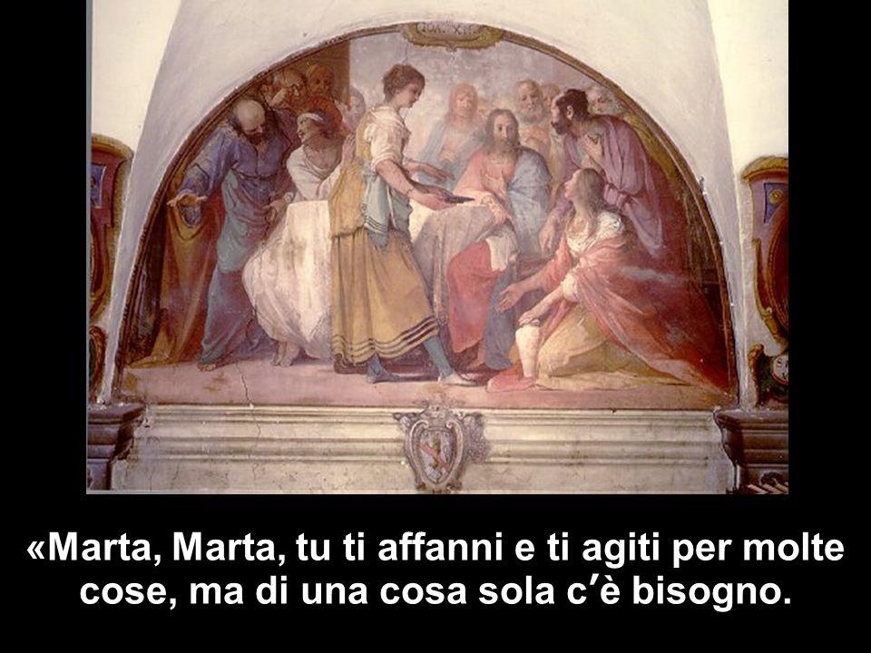 «Marta, Marta, tu ti affanni e ti agiti per molte cose, ma di una cosa sola c'è bisogno.