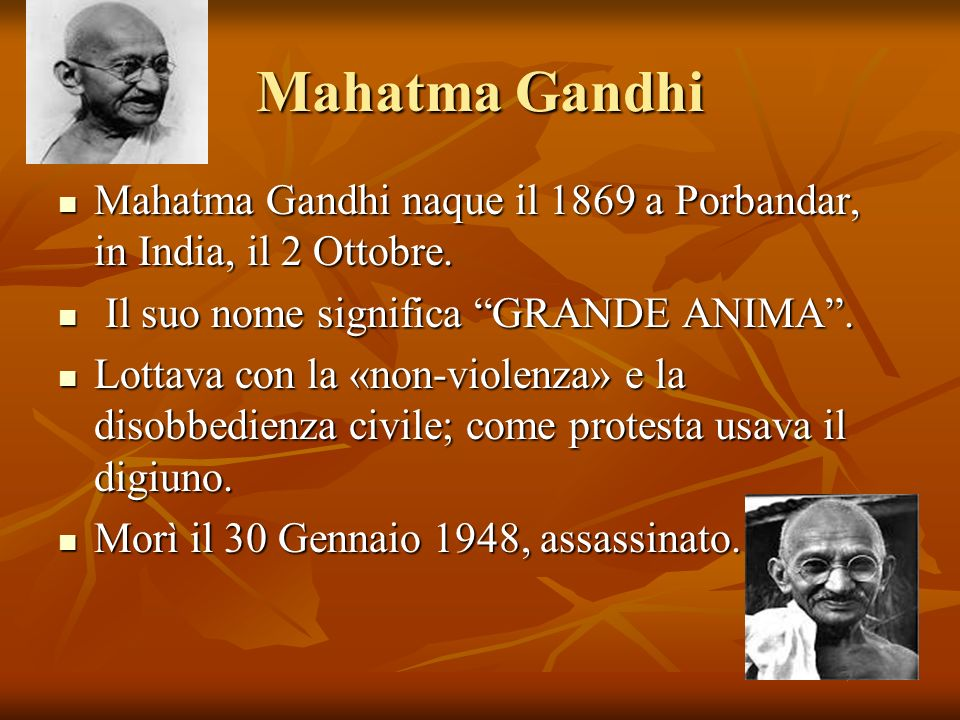 Mahatma Gandhi Mahatma Gandhi naque il 1869 a Porbandar, in India, il 2 Ottobre. Il suo nome significa GRANDE ANIMA .