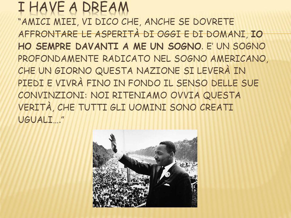 I HAVE A DREAM Amici miei, vi dico che, anche se dovrete affrontare le asperità di oggi e di domani, io ho sempre davanti a me un sogno.