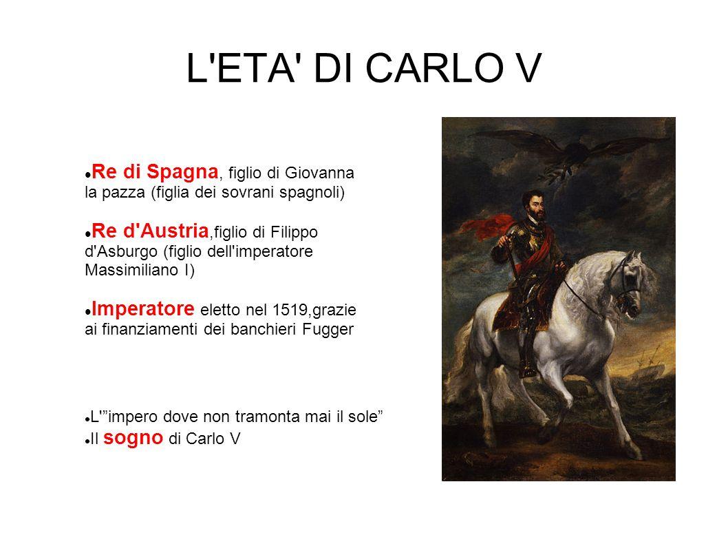 L ETA DI CARLO V Re di Spagna, figlio di Giovanna la pazza (figlia dei sovrani spagnoli)