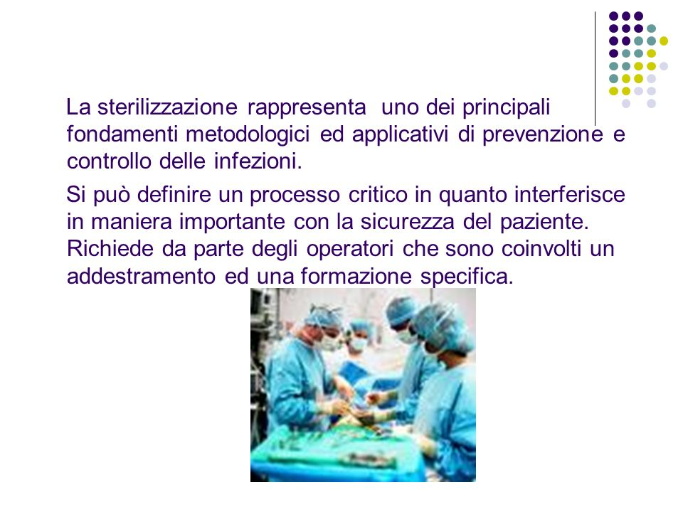 La sterilizzazione rappresenta uno dei principali fondamenti metodologici ed applicativi di prevenzione e controllo delle infezioni.
