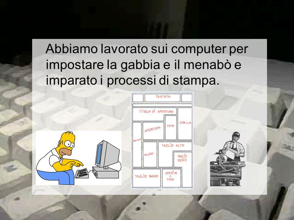 Abbiamo lavorato sui computer per impostare la gabbia e il menabò e imparato i processi di stampa.