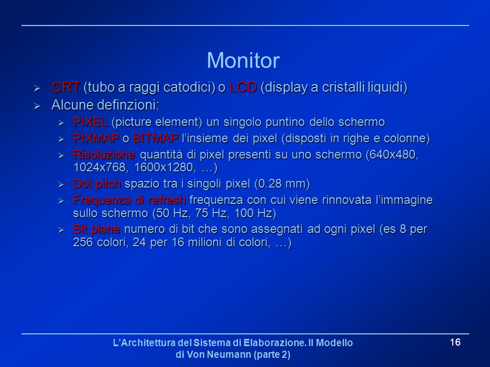 Monitor CRT (tubo a raggi catodici) o LCD (display a cristalli liquidi) Alcune definzioni: PIXEL (picture element) un singolo puntino dello schermo.