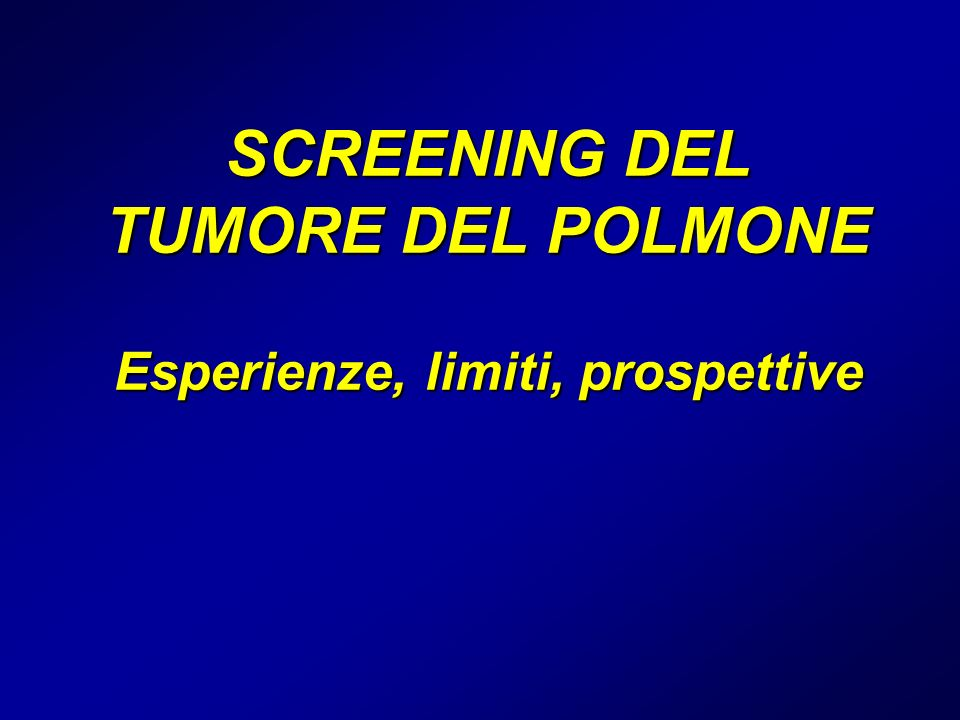 SCREENING DEL TUMORE DEL POLMONE Esperienze, limiti, prospettive