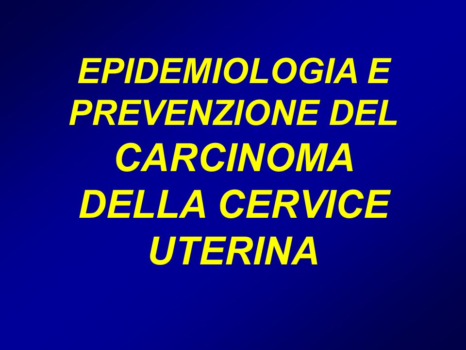 EPIDEMIOLOGIA E PREVENZIONE DEL CARCINOMA DELLA CERVICE UTERINA