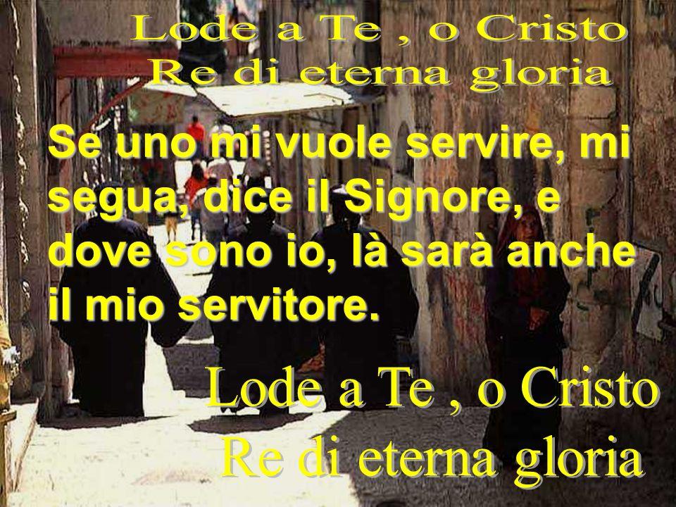 Lode a Te , o Cristo Re di eterna gloria. Se uno mi vuole servire, mi segua, dice il Signore, e dove sono io, là sarà anche il mio servitore.