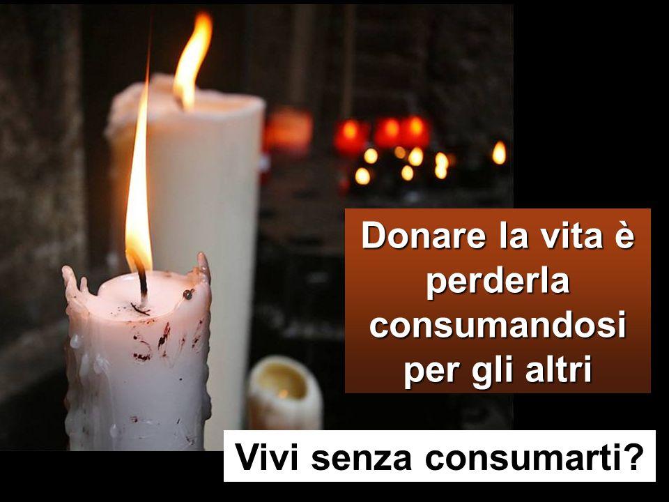 Donare la vita è perderla consumandosi per gli altri