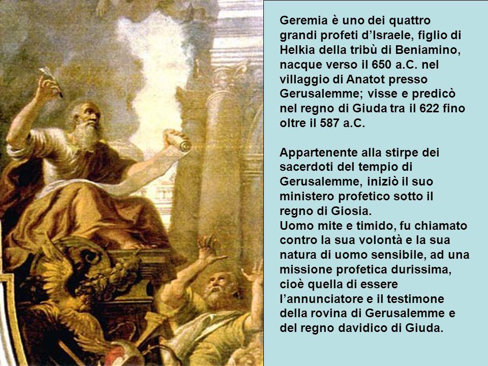 Geremia è uno dei quattro grandi profeti d'Israele, figlio di Helkia della tribù di Beniamino, nacque verso il 650 a.C.