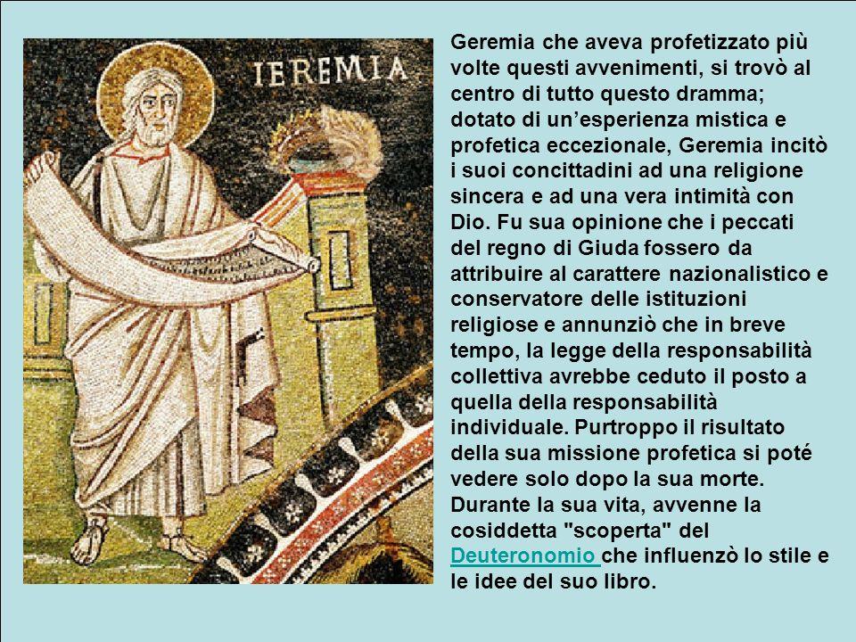 Geremia che aveva profetizzato più volte questi avvenimenti, si trovò al centro di tutto questo dramma; dotato di un'esperienza mistica e profetica eccezionale, Geremia incitò i suoi concittadini ad una religione sincera e ad una vera intimità con Dio.