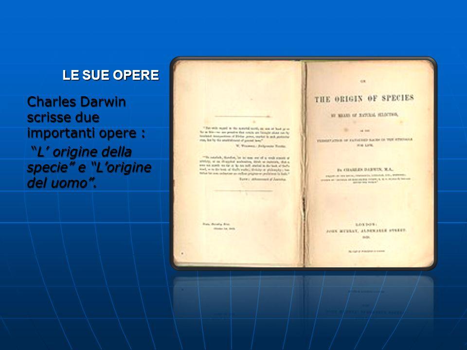 LE SUE OPERECharles Darwin scrisse due importanti opere : L' origine della specie e L'origine del uomo .