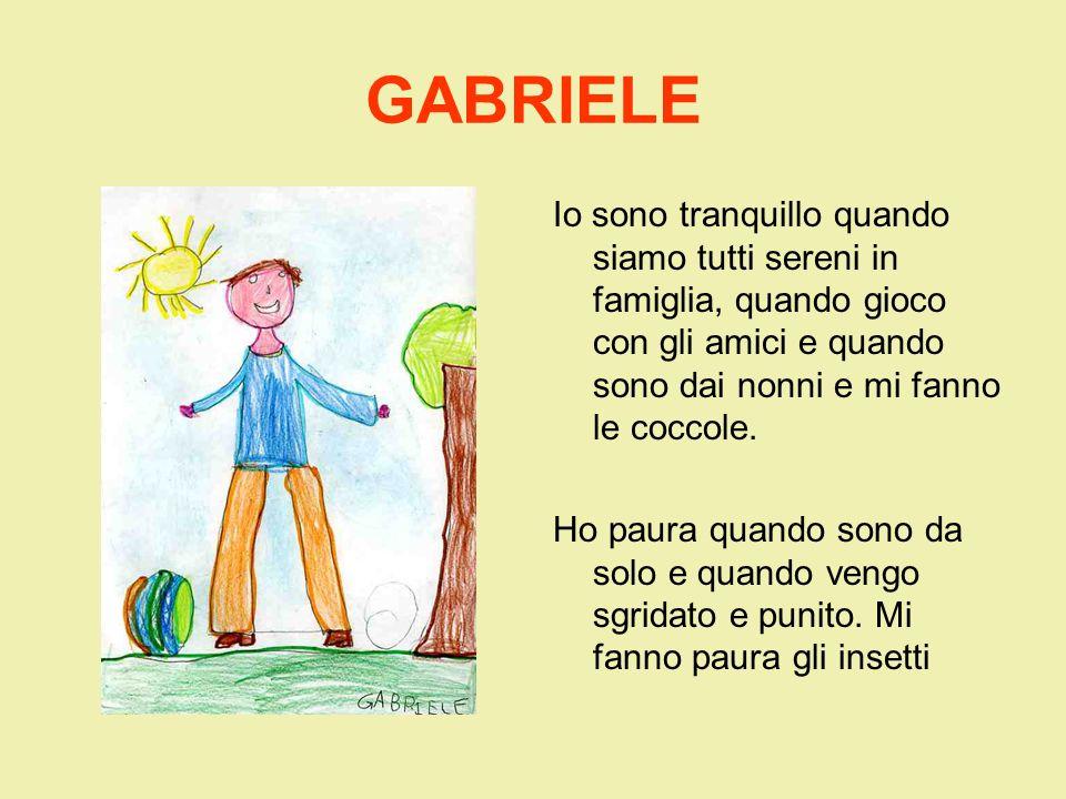 GABRIELEIo sono tranquillo quando siamo tutti sereni in famiglia, quando gioco con gli amici e quando sono dai nonni e mi fanno le coccole.