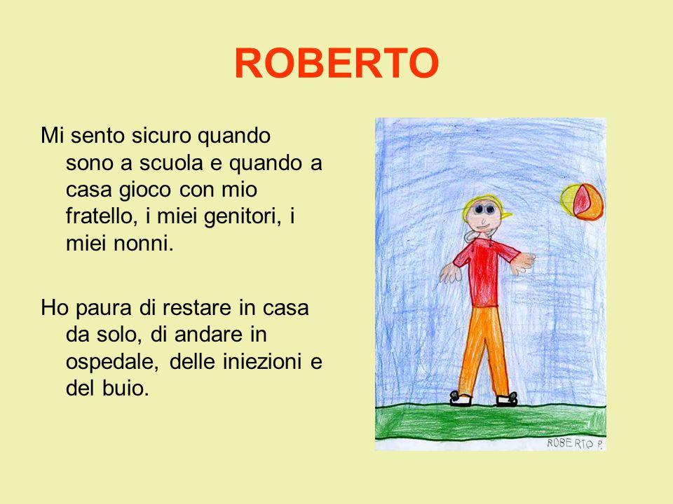 ROBERTOMi sento sicuro quando sono a scuola e quando a casa gioco con mio fratello, i miei genitori, i miei nonni.