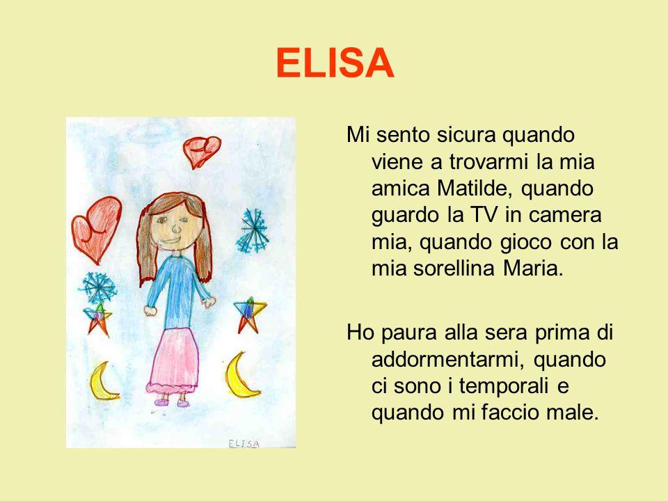 ELISA Mi sento sicura quando viene a trovarmi la mia amica Matilde, quando guardo la TV in camera mia, quando gioco con la mia sorellina Maria.