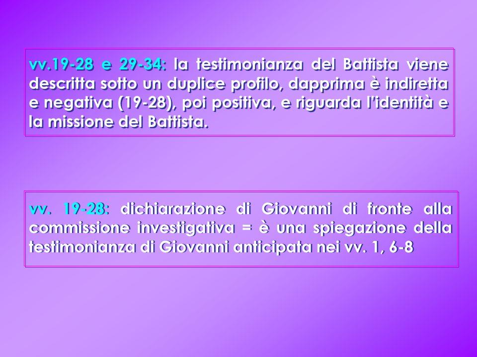 vv.19-28 e 29-34: la testimonianza del Battista viene descritta sotto un duplice profilo, dapprima è indiretta e negativa (19-28), poi positiva, e riguarda l'identità e la missione del Battista.