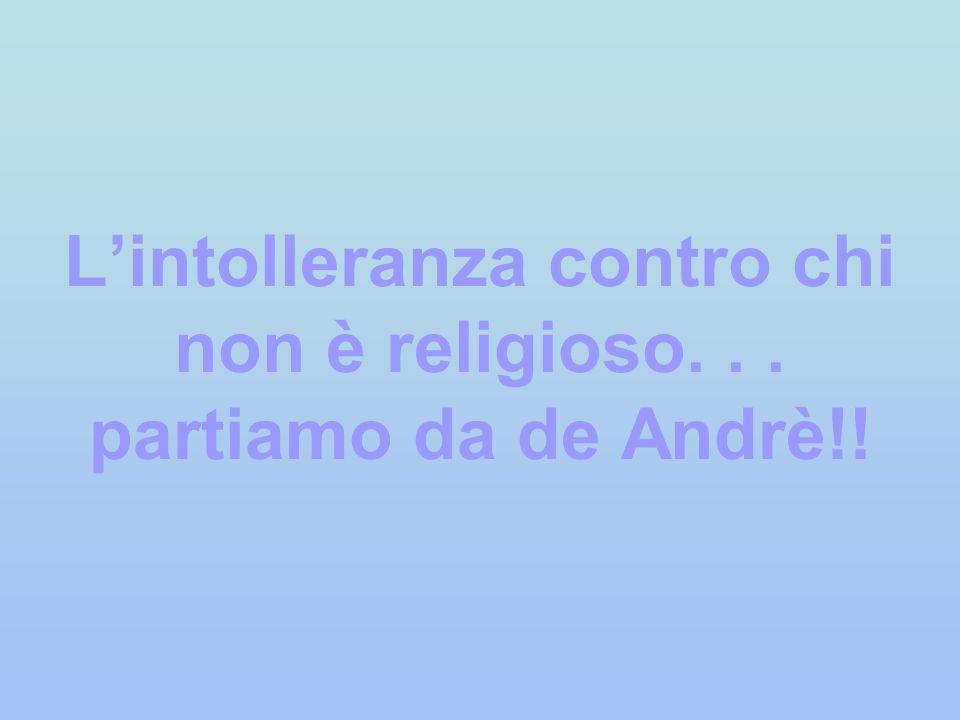 L'intolleranza contro chi non è religioso. . . partiamo da de Andrè!!