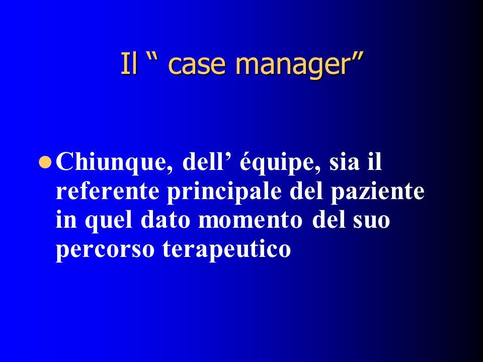 Il case manager Chiunque, dell' équipe, sia il referente principale del paziente in quel dato momento del suo percorso terapeutico.