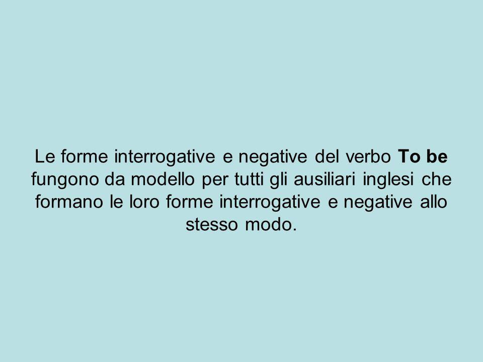 Le forme interrogative e negative del verbo To be fungono da modello per tutti gli ausiliari inglesi che formano le loro forme interrogative e negative allo stesso modo.