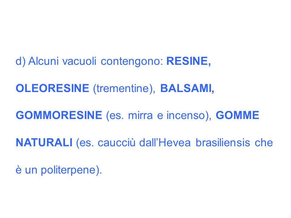 d) Alcuni vacuoli contengono: RESINE, OLEORESINE (trementine), BALSAMI, GOMMORESINE (es.